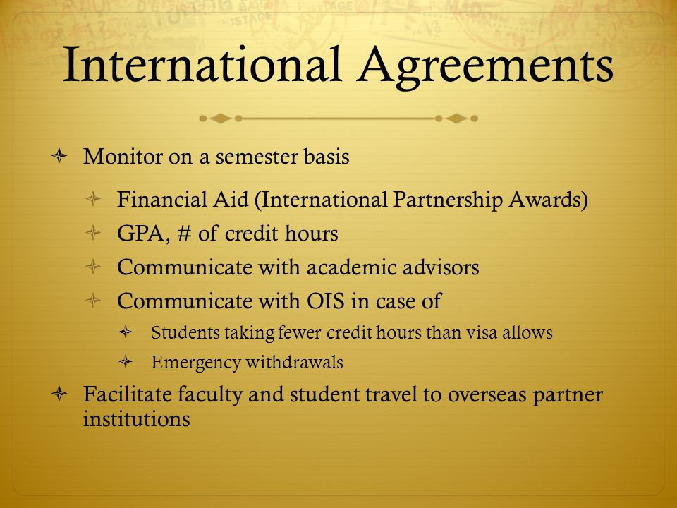 International Agreements Monitor on a semester basis Financial Aid (International Partnership Awards) GPA, # of credit hours Communicate with academic advisors Communicate with OIS in case of Students taking fewer credit hours than visa allows Emergency withdrawals Facilitate faculty and student travel to overseas partner institutions