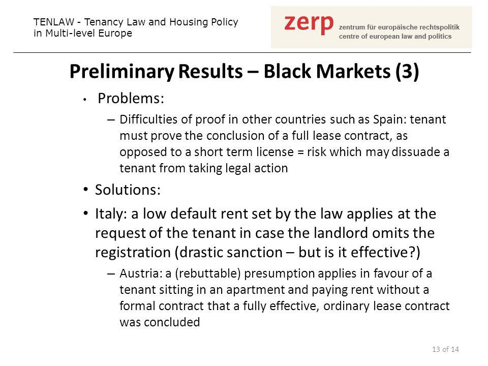 Preliminary Results – Black Markets (3) Problems: – Difficulties of proof in other countries such as Spain: tenant must prove the conclusion of a full lease contract, as opposed to a short term license = risk which may dissuade a tenant from taking legal action Solutions: Italy: a low default rent set by the law applies at the request of the tenant in case the landlord omits the registration (drastic sanction – but is it effective ) – Austria: a (rebuttable) presumption applies in favour of a tenant sitting in an apartment and paying rent without a formal contract that a fully effective, ordinary lease contract was concluded TENLAW - Tenancy Law and Housing Policy in Multi-level Europe 13 of 14