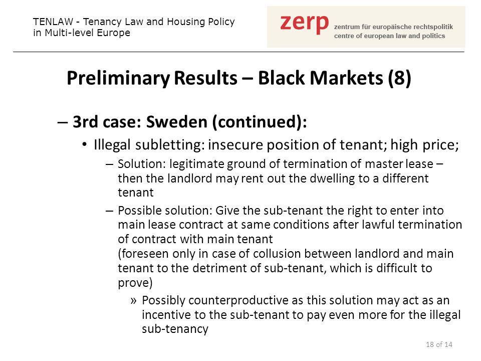 Preliminary Results – Black Markets (8) – 3rd case: Sweden (continued): Illegal subletting: insecure position of tenant; high price; – Solution: legitimate ground of termination of master lease – then the landlord may rent out the dwelling to a different tenant – Possible solution: Give the sub-tenant the right to enter into main lease contract at same conditions after lawful termination of contract with main tenant (foreseen only in case of collusion between landlord and main tenant to the detriment of sub-tenant, which is difficult to prove) » Possibly counterproductive as this solution may act as an incentive to the sub-tenant to pay even more for the illegal sub-tenancy TENLAW - Tenancy Law and Housing Policy in Multi-level Europe 18 of 14