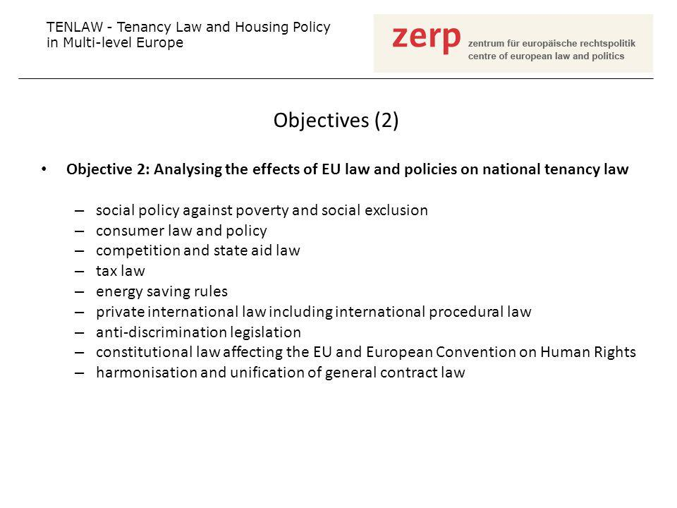 Objectives (2) Objective 2: Analysing the effects of EU law and policies on national tenancy law – social policy against poverty and social exclusion – consumer law and policy – competition and state aid law – tax law – energy saving rules – private international law including international procedural law – anti-discrimination legislation – constitutional law affecting the EU and European Convention on Human Rights – harmonisation and unification of general contract law TENLAW - Tenancy Law and Housing Policy in Multi-level Europe