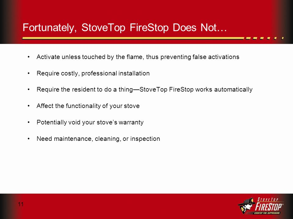 11 Fortunately, StoveTop FireStop Does Not… Activate unless touched by the flame, thus preventing false activations Require costly, professional installation Require the resident to do a thingStoveTop FireStop works automatically Affect the functionality of your stove Potentially void your stoves warranty Need maintenance, cleaning, or inspection