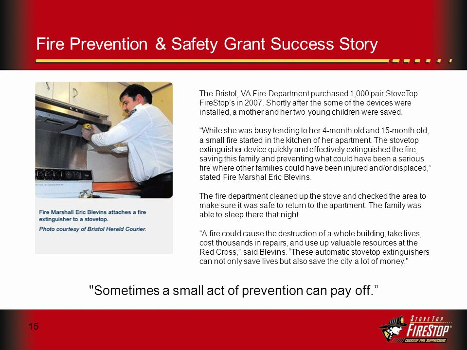 15 Fire Prevention & Safety Grant Success Story The Bristol, VA Fire Department purchased 1,000 pair StoveTop FireStops in 2007.