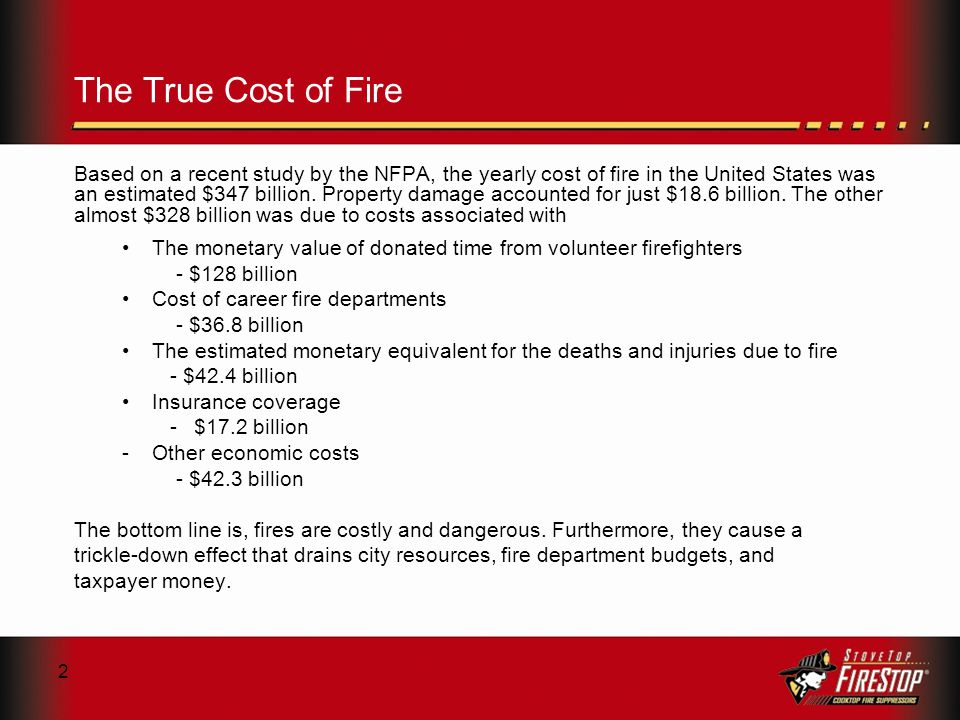 2 The True Cost of Fire Based on a recent study by the NFPA, the yearly cost of fire in the United States was an estimated $347 billion.
