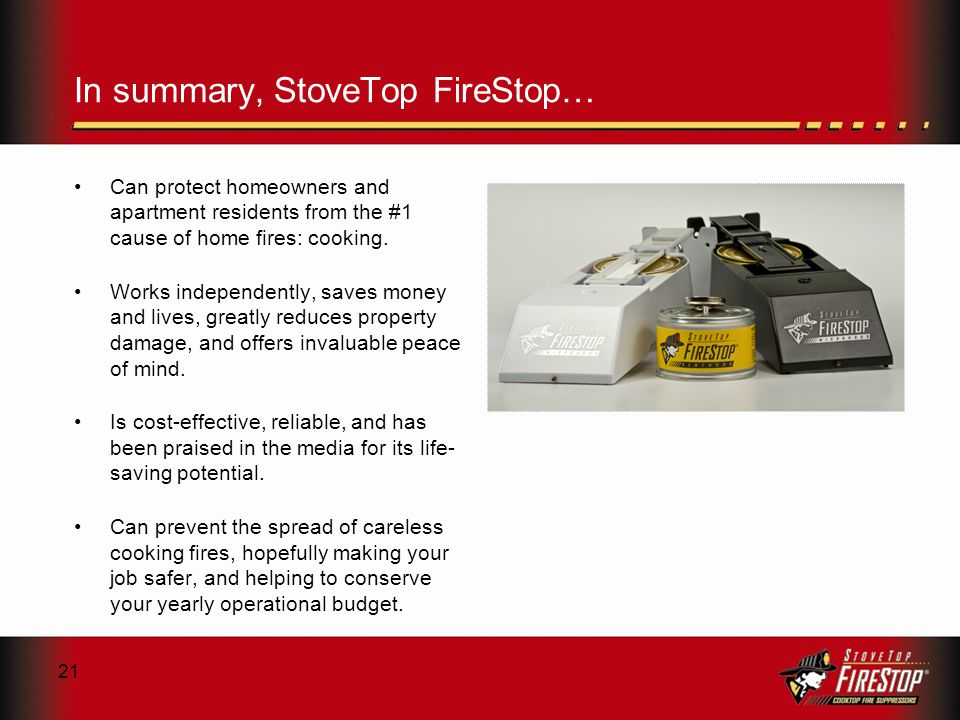 21 In summary, StoveTop FireStop… Can protect homeowners and apartment residents from the #1 cause of home fires: cooking.