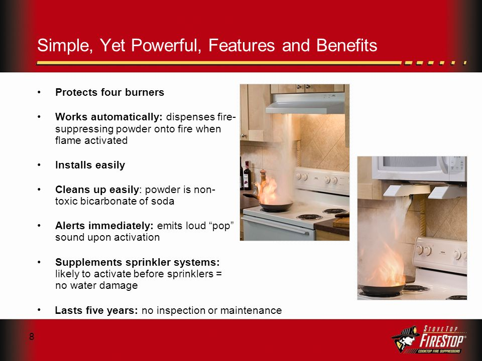 8 Simple, Yet Powerful, Features and Benefits Protects four burners Works automatically: dispenses fire- suppressing powder onto fire when flame activated Installs easily Cleans up easily: powder is non- toxic bicarbonate of soda Alerts immediately: emits loud pop sound upon activation Supplements sprinkler systems: likely to activate before sprinklers = no water damage Lasts five years: no inspection or maintenance