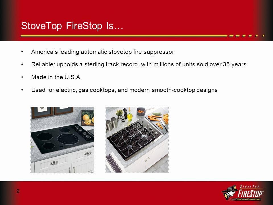 9 StoveTop FireStop Is… Americas leading automatic stovetop fire suppressor Reliable: upholds a sterling track record, with millions of units sold over 35 years Made in the U.S.A.