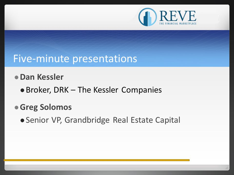 Five-minute presentations Dan Kessler Broker, DRK – The Kessler Companies Greg Solomos Senior VP, Grandbridge Real Estate Capital