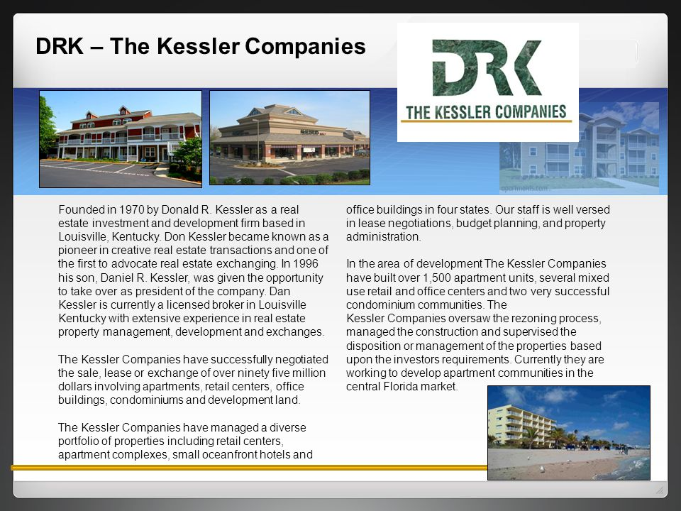 DRK – The Kessler Companies Founded in 1970 by Donald R. Kessler as a real estate investment and development firm based in Louisville, Kentucky. Don K