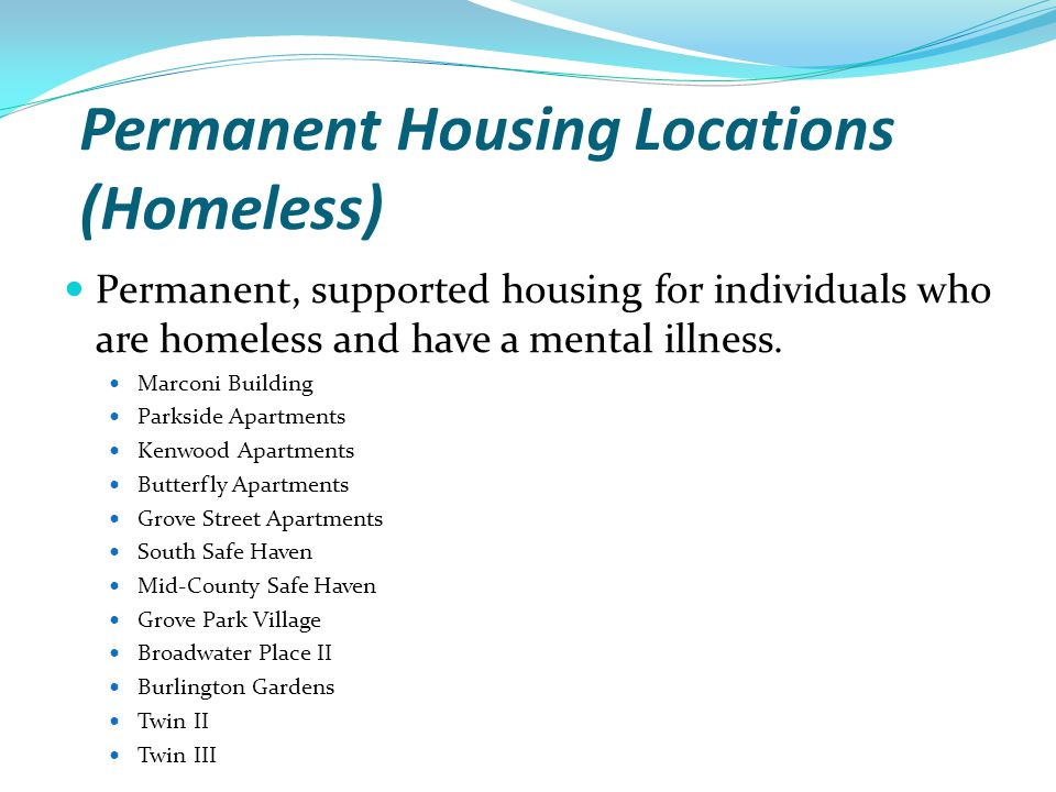 Permanent Housing Locations (Homeless) Permanent, supported housing for individuals who are homeless and have a mental illness. Marconi Building Parks
