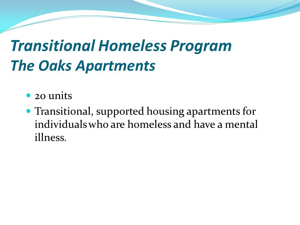 Transitional Homeless Program The Oaks Apartments 20 units Transitional, supported housing apartments for individuals who are homeless and have a ment