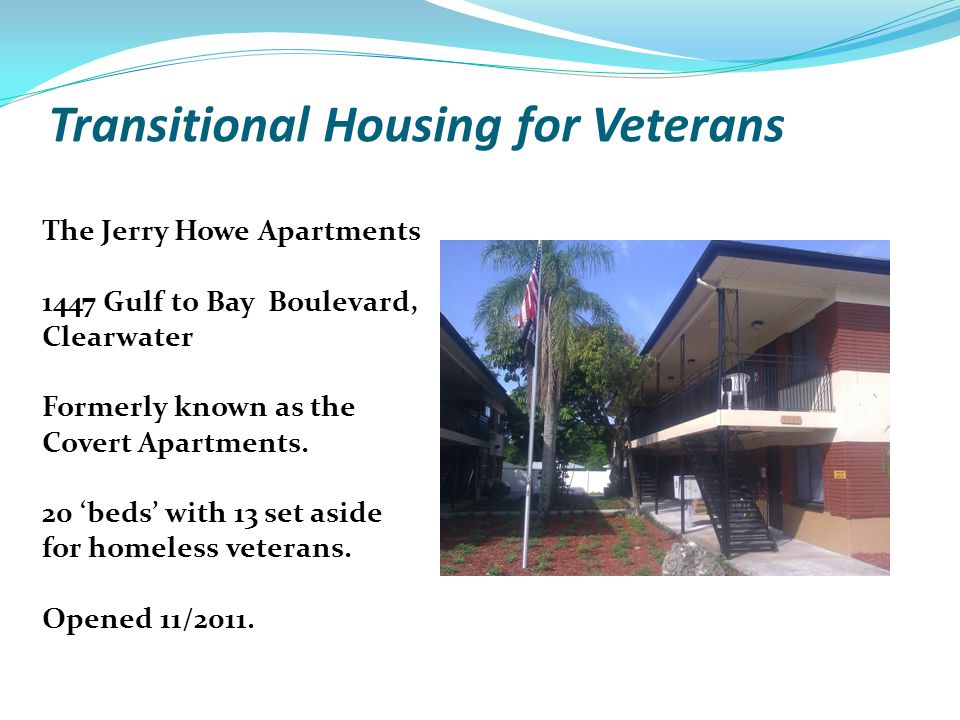 Transitional Housing for Veterans The Jerry Howe Apartments 1447 Gulf to Bay Boulevard, Clearwater Formerly known as the Covert Apartments. 20 beds wi