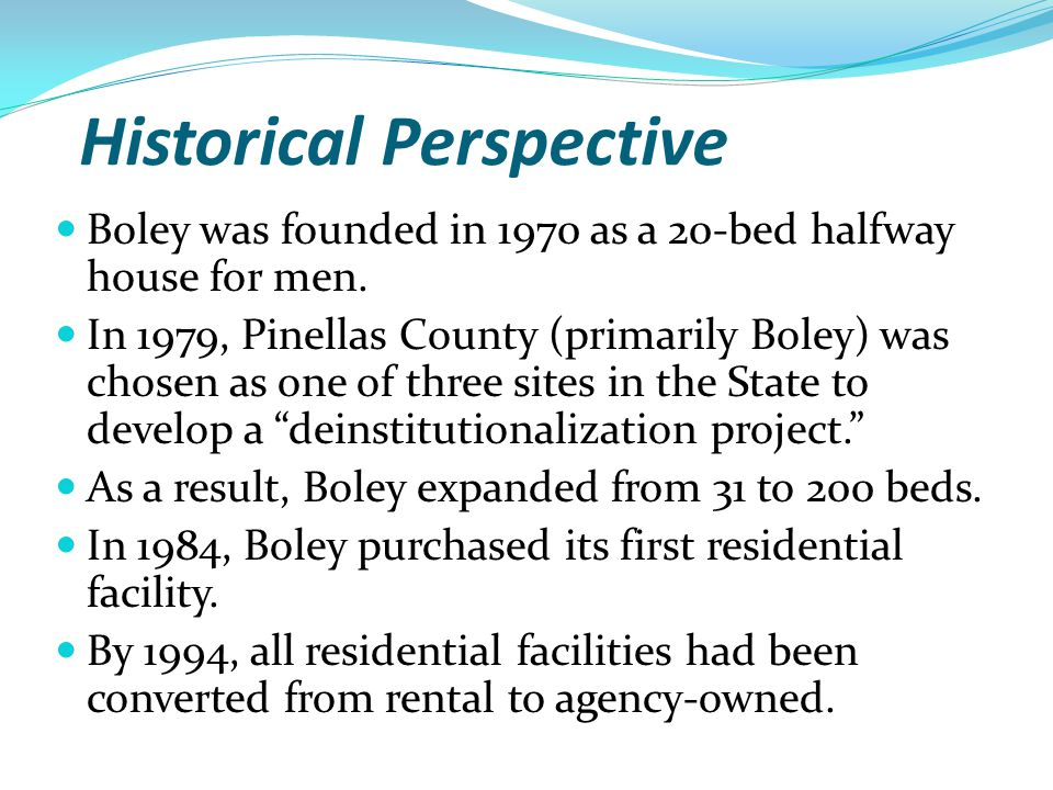 Historical Perspective Boley was founded in 1970 as a 20-bed halfway house for men. In 1979, Pinellas County (primarily Boley) was chosen as one of th
