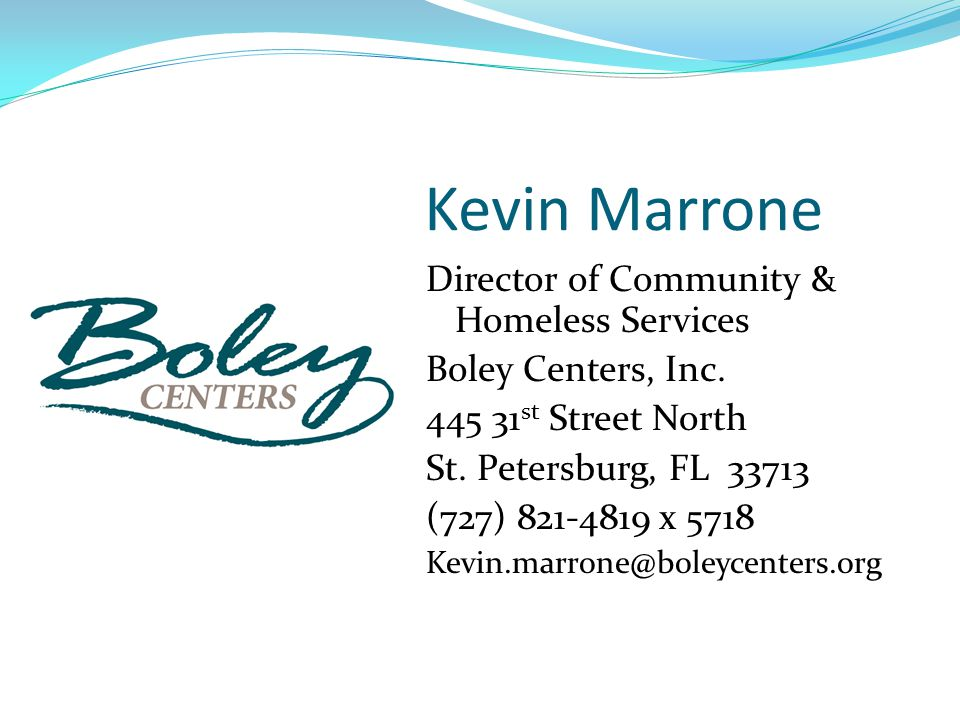 Kevin Marrone Director of Community & Homeless Services Boley Centers, Inc. 445 31 st Street North St. Petersburg, FL 33713 (727) 821-4819 x 5718 Kevi