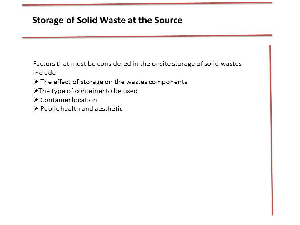 Storage of Solid Waste at the Source Factors that must be considered in the onsite storage of solid wastes include: The effect of storage on the waste