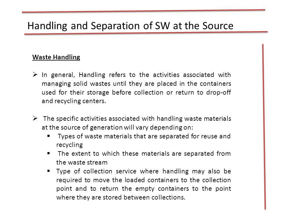 Handling and Separation of SW at the Source Waste Handling In general, Handling refers to the activities associated with managing solid wastes until t