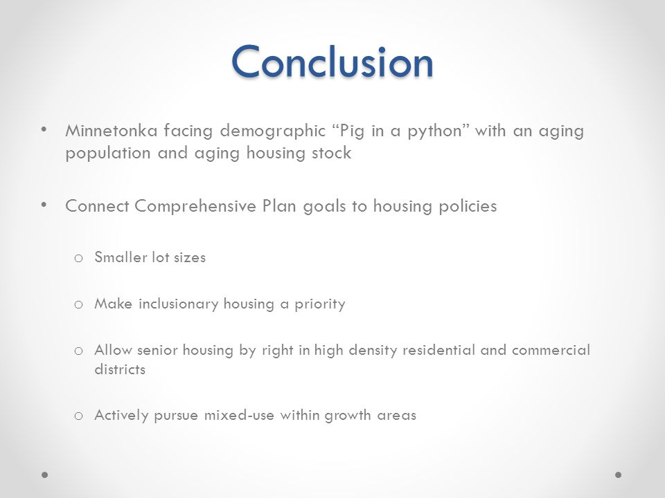 Conclusion Minnetonka facing demographic Pig in a python with an aging population and aging housing stock Connect Comprehensive Plan goals to housing policies o Smaller lot sizes o Make inclusionary housing a priority o Allow senior housing by right in high density residential and commercial districts o Actively pursue mixed-use within growth areas