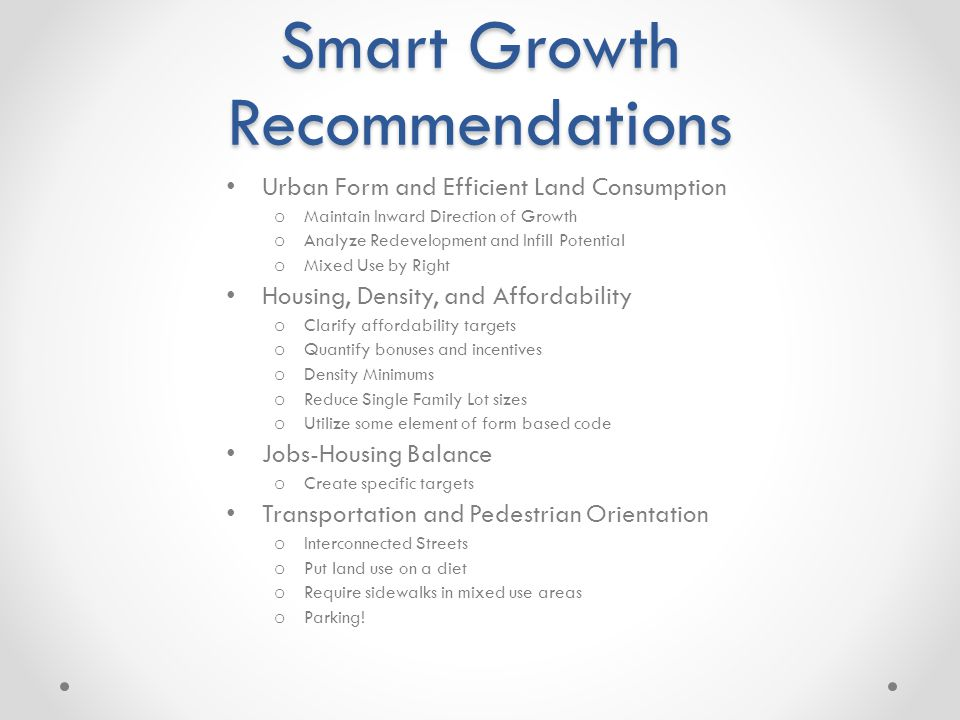 Smart Growth Recommendations Urban Form and Efficient Land Consumption o Maintain Inward Direction of Growth o Analyze Redevelopment and Infill Potential o Mixed Use by Right Housing, Density, and Affordability o Clarify affordability targets o Quantify bonuses and incentives o Density Minimums o Reduce Single Family Lot sizes o Utilize some element of form based code Jobs-Housing Balance o Create specific targets Transportation and Pedestrian Orientation o Interconnected Streets o Put land use on a diet o Require sidewalks in mixed use areas o Parking!