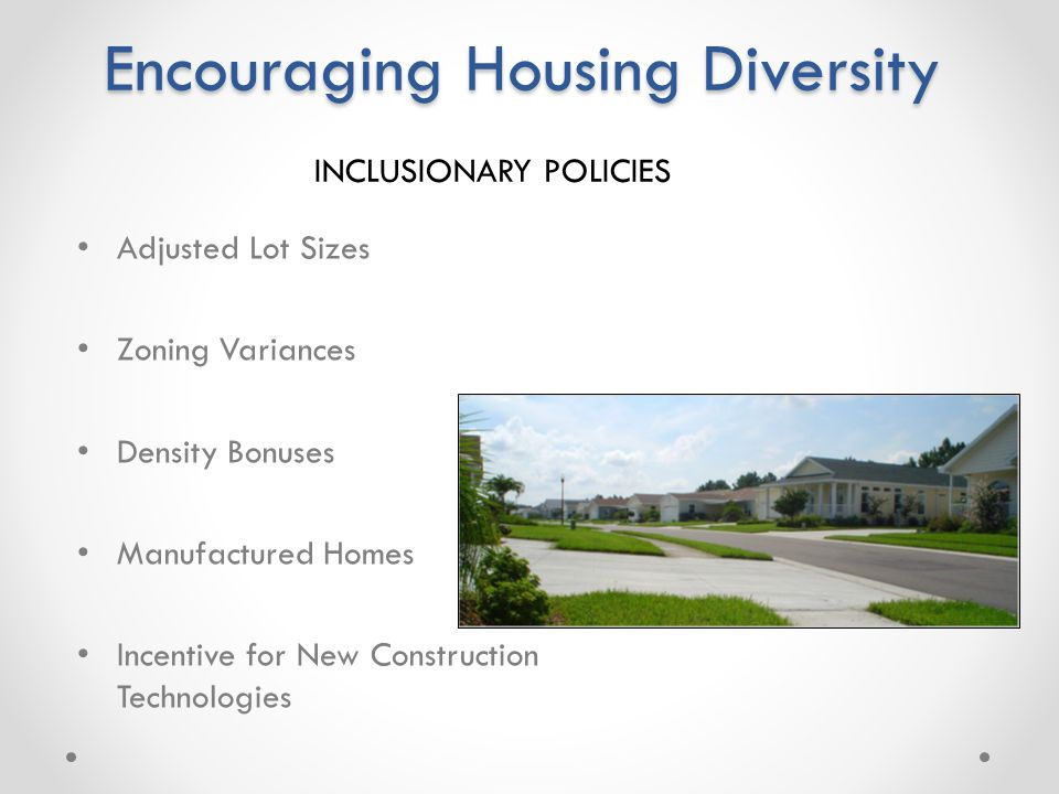 Zoning Variances Adjusted Lot Sizes Accessory Apartments Set Asides Encouraging Housing Diversity Adjusted Lot Sizes Zoning Variances Density Bonuses Manufactured Homes Incentive for New Construction Technologies INCLUSIONARY POLICIES