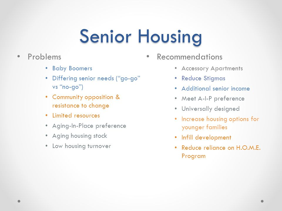 Senior Housing Problems Baby Boomers Differing senior needs (go-go vs no-go) Community opposition & resistance to change Limited resources Aging-In-Pl