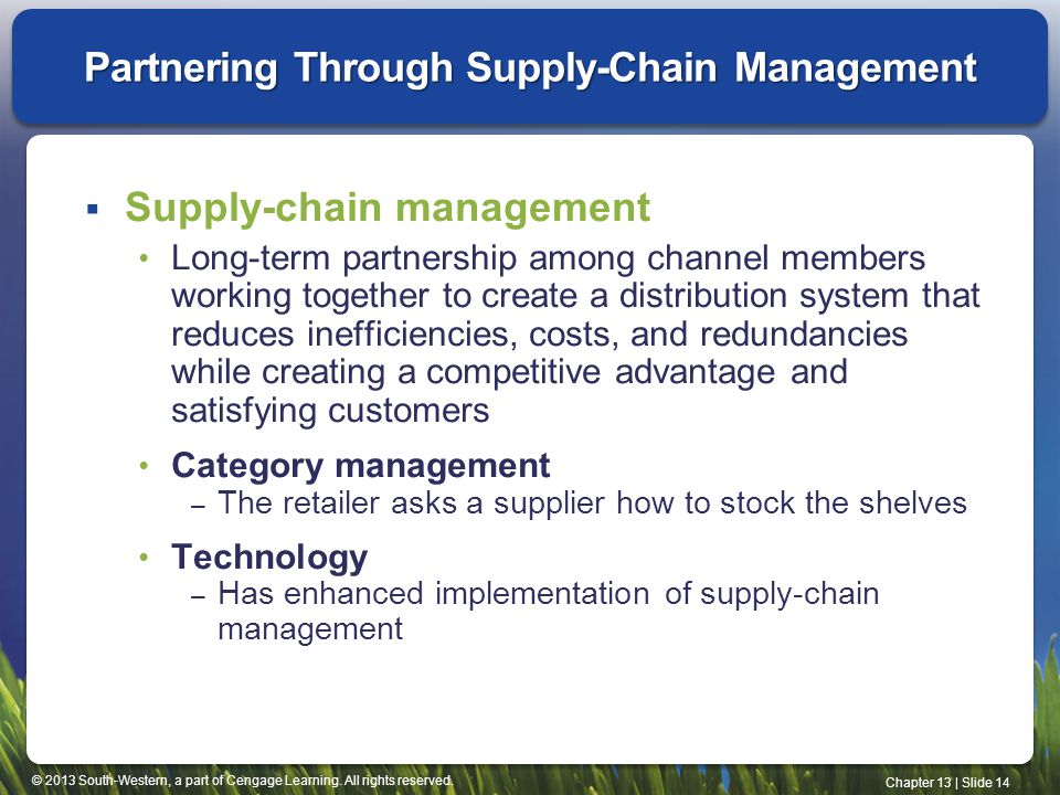 © 2013 South-Western, a part of Cengage Learning. All rights reserved. Chapter 13 | Slide 14 Partnering Through Supply-Chain Management Supply-chain m