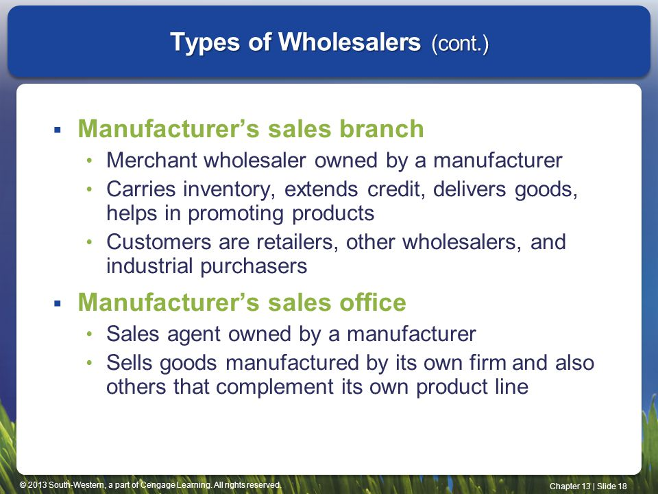 © 2013 South-Western, a part of Cengage Learning. All rights reserved. Chapter 13 | Slide 18 Types of Wholesalers (cont.) Manufacturers sales branch M
