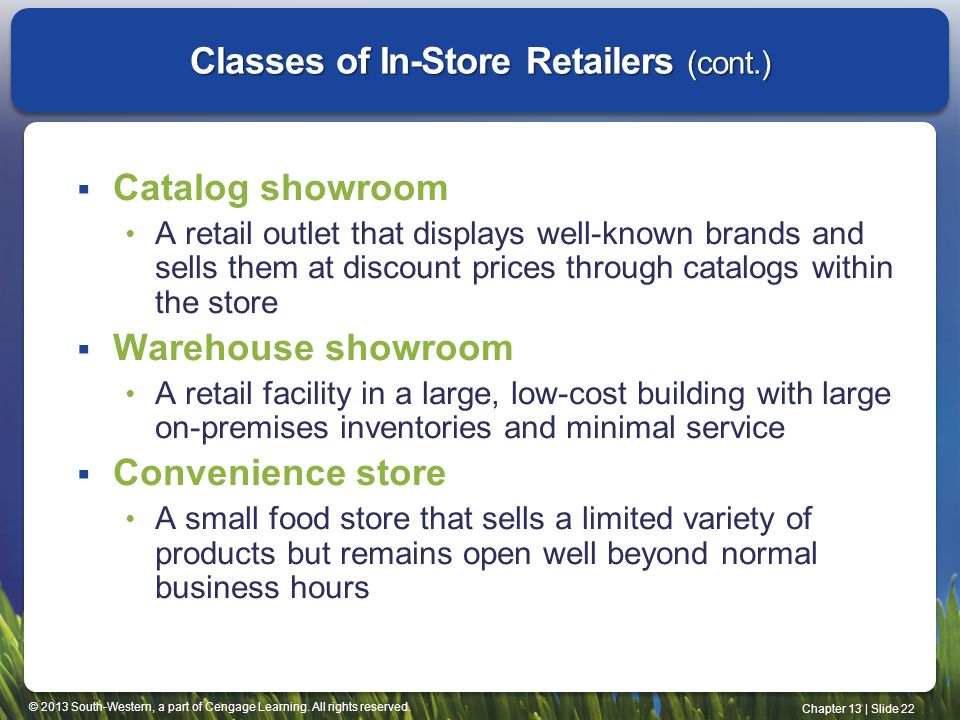 © 2013 South-Western, a part of Cengage Learning. All rights reserved. Chapter 13 | Slide 22 Classes of In-Store Retailers (cont.) Catalog showroom A