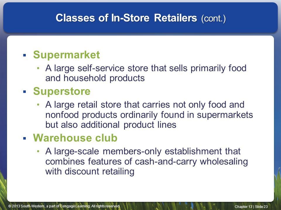 © 2013 South-Western, a part of Cengage Learning. All rights reserved. Chapter 13 | Slide 23 Classes of In-Store Retailers (cont.) Supermarket A large