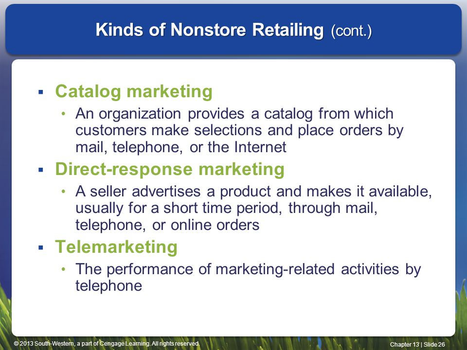 © 2013 South-Western, a part of Cengage Learning. All rights reserved. Chapter 13 | Slide 26 Kinds of Nonstore Retailing (cont.) Catalog marketing An
