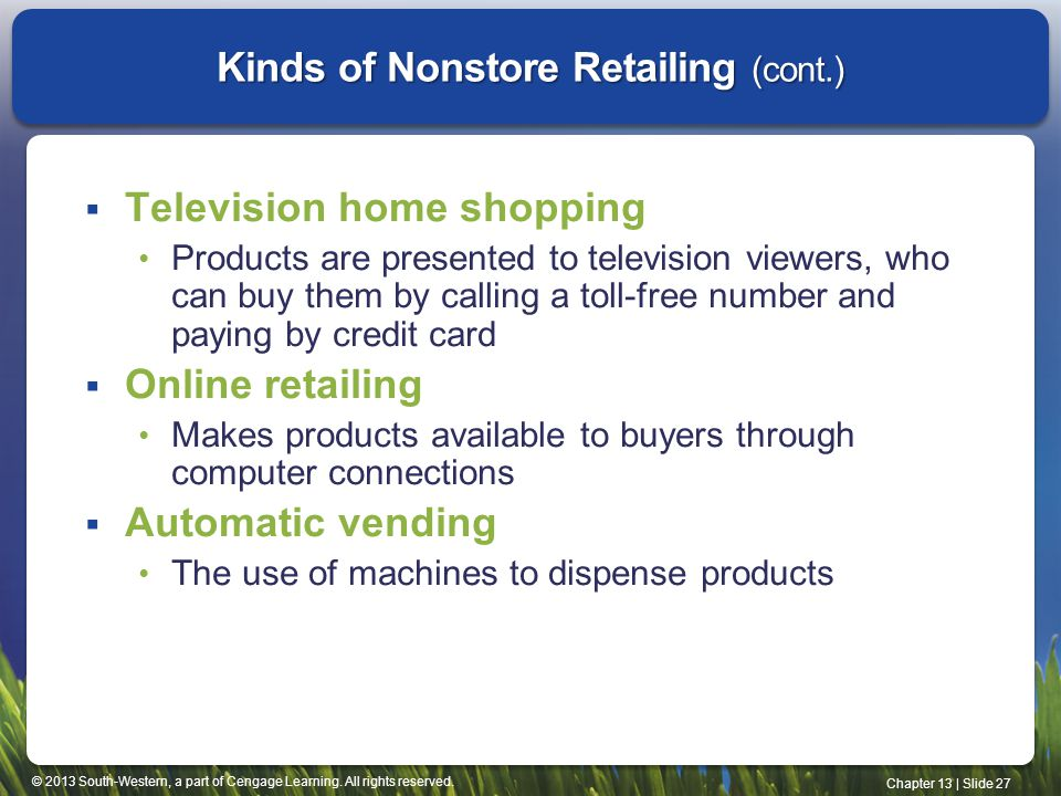 © 2013 South-Western, a part of Cengage Learning. All rights reserved. Chapter 13 | Slide 27 Kinds of Nonstore Retailing (cont.) Television home shopp