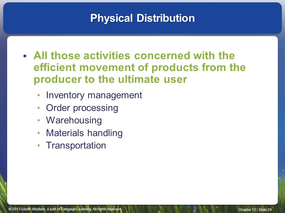 © 2013 South-Western, a part of Cengage Learning. All rights reserved. Chapter 13 | Slide 29 Physical Distribution All those activities concerned with