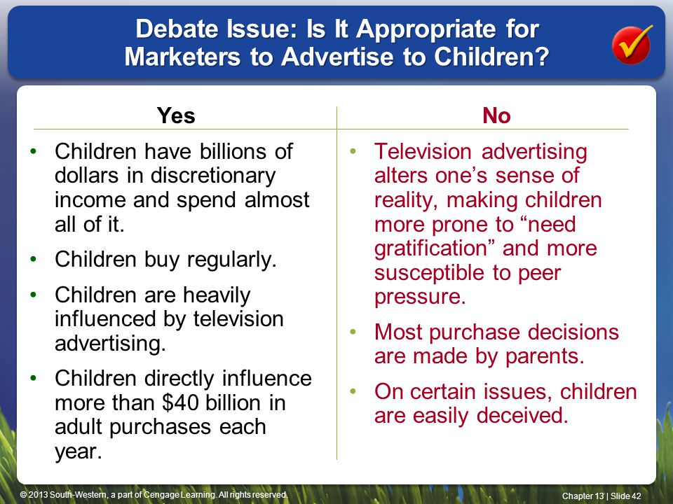 © 2013 South-Western, a part of Cengage Learning. All rights reserved. Chapter 13 | Slide 42 Debate Issue: Is It Appropriate for Marketers to Advertis
