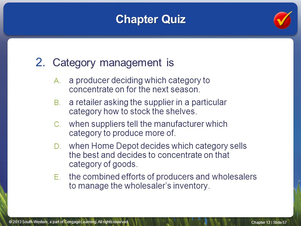 © 2013 South-Western, a part of Cengage Learning. All rights reserved. Chapter 13 | Slide 57 Chapter Quiz 2. Category management is A. a producer deci