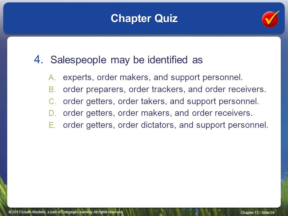 © 2013 South-Western, a part of Cengage Learning. All rights reserved. Chapter 13 | Slide 59 Chapter Quiz 4. Salespeople may be identified as A. exper