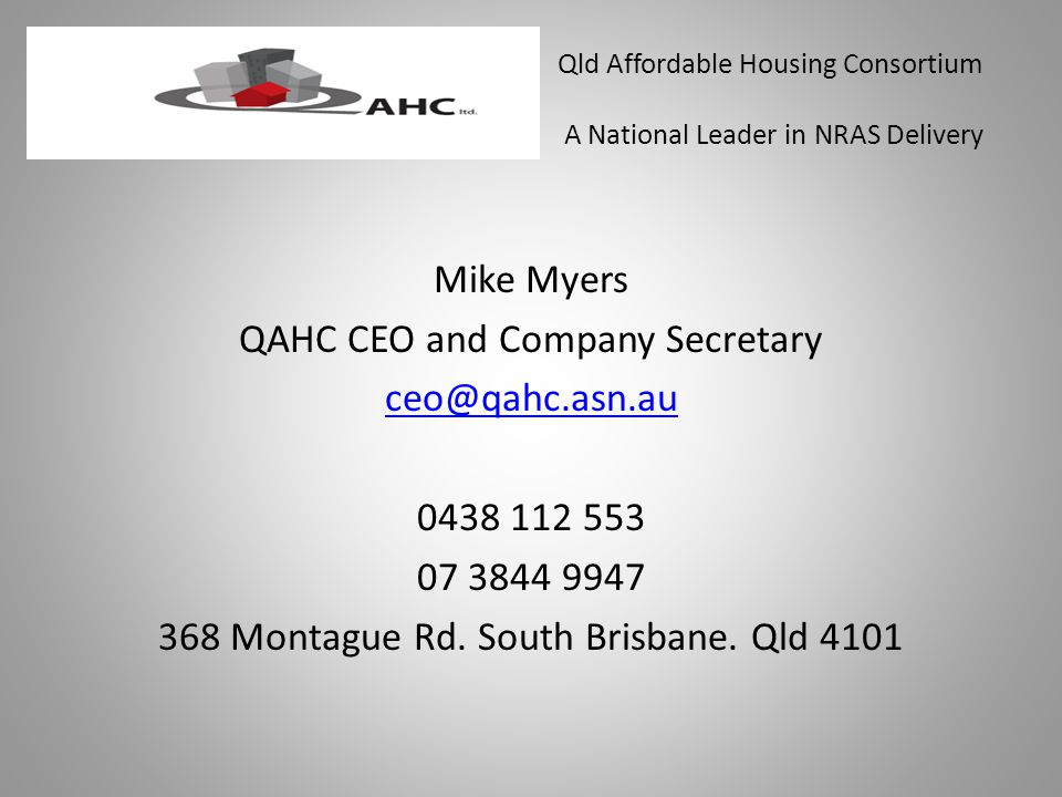 Qld Affordable Housing Consortium A National Leader in NRAS Delivery Mike Myers QAHC CEO and Company Secretary ceo@qahc.asn.au 0438 112 553 07 3844 9947 368 Montague Rd.
