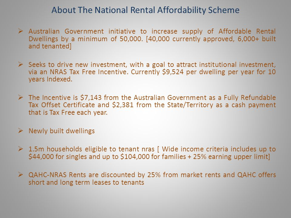 About The National Rental Affordability Scheme Australian Government initiative to increase supply of Affordable Rental Dwellings by a minimum of 50,000.