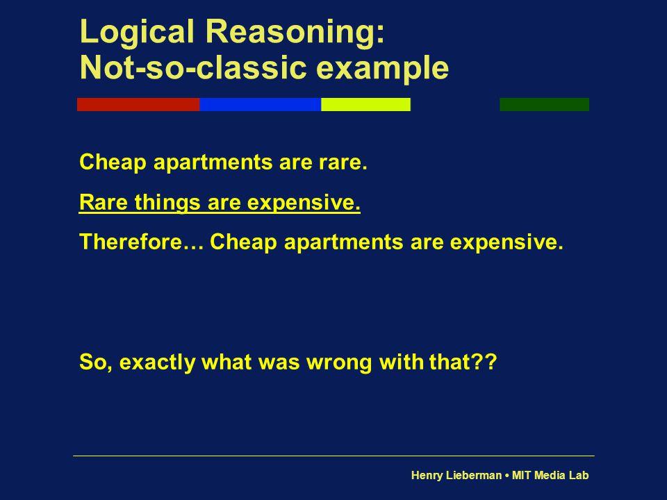 Henry Lieberman MIT Media Lab Logical Reasoning: Not-so-classic example Cheap apartments are rare. Rare things are expensive. Therefore… Cheap apartme