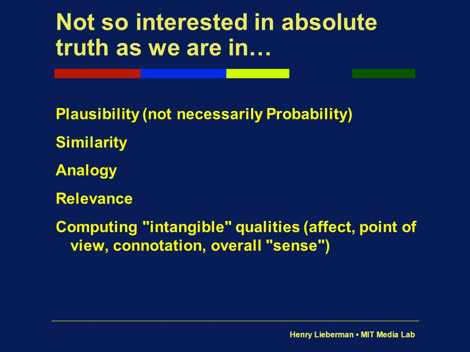 Henry Lieberman MIT Media Lab Not so interested in absolute truth as we are in… Plausibility (not necessarily Probability) Similarity Analogy Relevanc