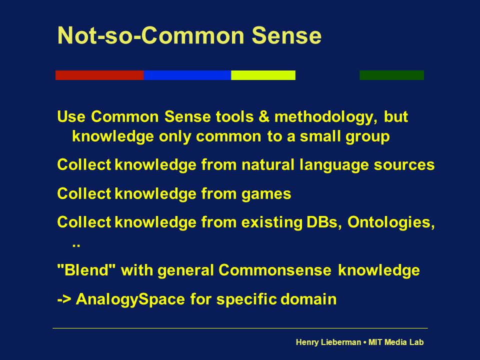 Henry Lieberman MIT Media Lab Not-so-Common Sense Use Common Sense tools & methodology, but knowledge only common to a small group Collect knowledge f