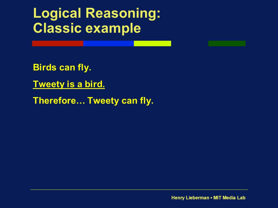 Henry Lieberman MIT Media Lab Logical Reasoning: Classic example Birds can fly. Tweety is a bird. Therefore… Tweety can fly.