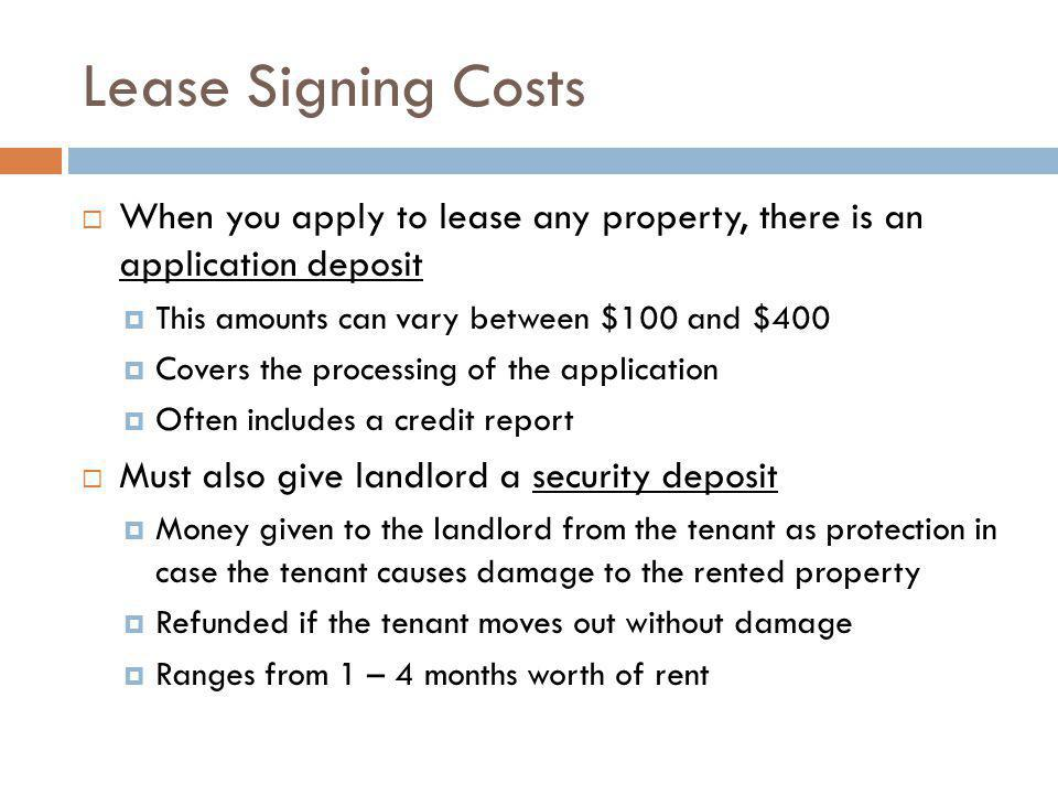 Lease Signing Costs When you apply to lease any property, there is an application deposit This amounts can vary between $100 and $400 Covers the proce