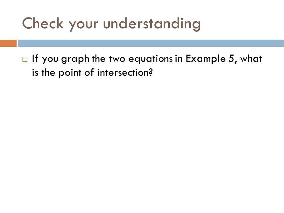 Check your understanding If you graph the two equations in Example 5, what is the point of intersection?