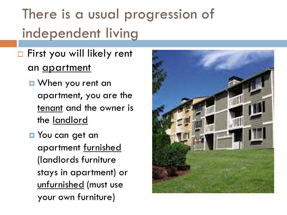 There is a usual progression of independent living First you will likely rent an apartment When you rent an apartment, you are the tenant and the owne