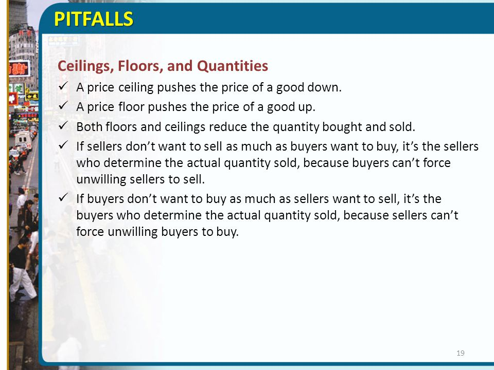 PITFALLS Ceilings, Floors, and Quantities A price ceiling pushes the price of a good down. A price floor pushes the price of a good up. Both floors an