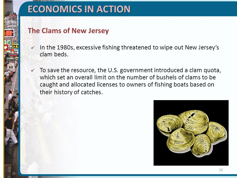 ECONOMICS IN ACTION The Clams of New Jersey In the 1980s, excessive fishing threatened to wipe out New Jerseys clam beds. To save the resource, the U.