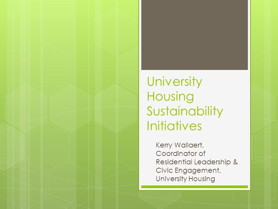 University Housing Sustainability Initiatives Kerry Wallaert, Coordinator of Residential Leadership & Civic Engagement, University Housing