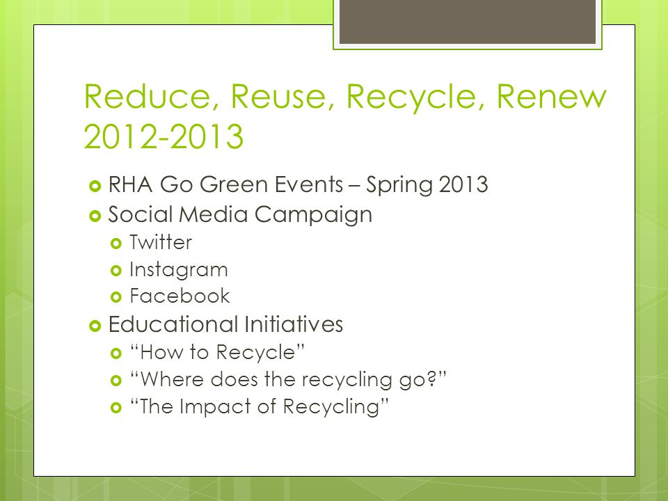 Reduce, Reuse, Recycle, Renew 2012-2013 RHA Go Green Events – Spring 2013 Social Media Campaign Twitter Instagram Facebook Educational Initiatives How to Recycle Where does the recycling go.