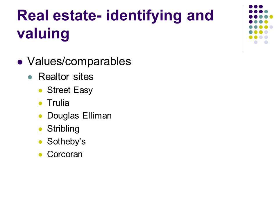 Real estate- identifying and valuing Values/comparables Realtor sites Street Easy Trulia Douglas Elliman Stribling Sothebys Corcoran