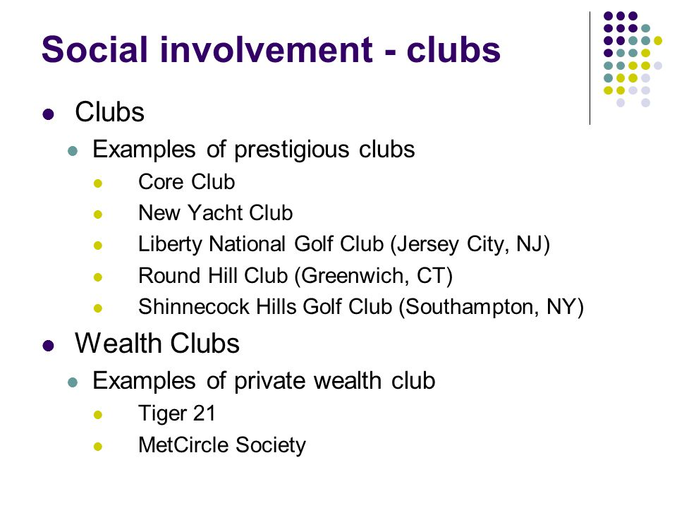 Social involvement - clubs Clubs Examples of prestigious clubs Core Club New Yacht Club Liberty National Golf Club (Jersey City, NJ) Round Hill Club (Greenwich, CT) Shinnecock Hills Golf Club (Southampton, NY) Wealth Clubs Examples of private wealth club Tiger 21 MetCircle Society