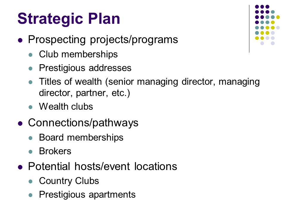 Strategic Plan Prospecting projects/programs Club memberships Prestigious addresses Titles of wealth (senior managing director, managing director, partner, etc.) Wealth clubs Connections/pathways Board memberships Brokers Potential hosts/event locations Country Clubs Prestigious apartments