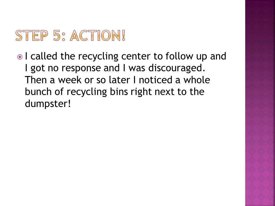 I called the recycling center to follow up and I got no response and I was discouraged. Then a week or so later I noticed a whole bunch of recycling b